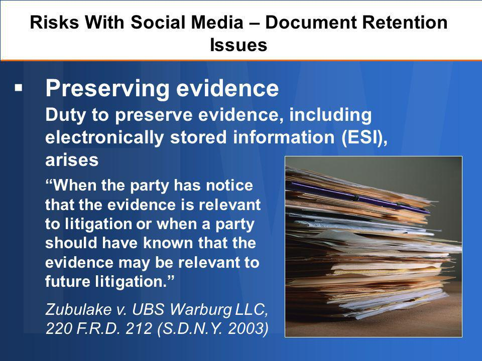 Preserving evidence Risks With Social Media – Document Retention Issues When the party has notice that the evidence is relevant to litigation or when a party should have known that the evidence may be relevant to future litigation.