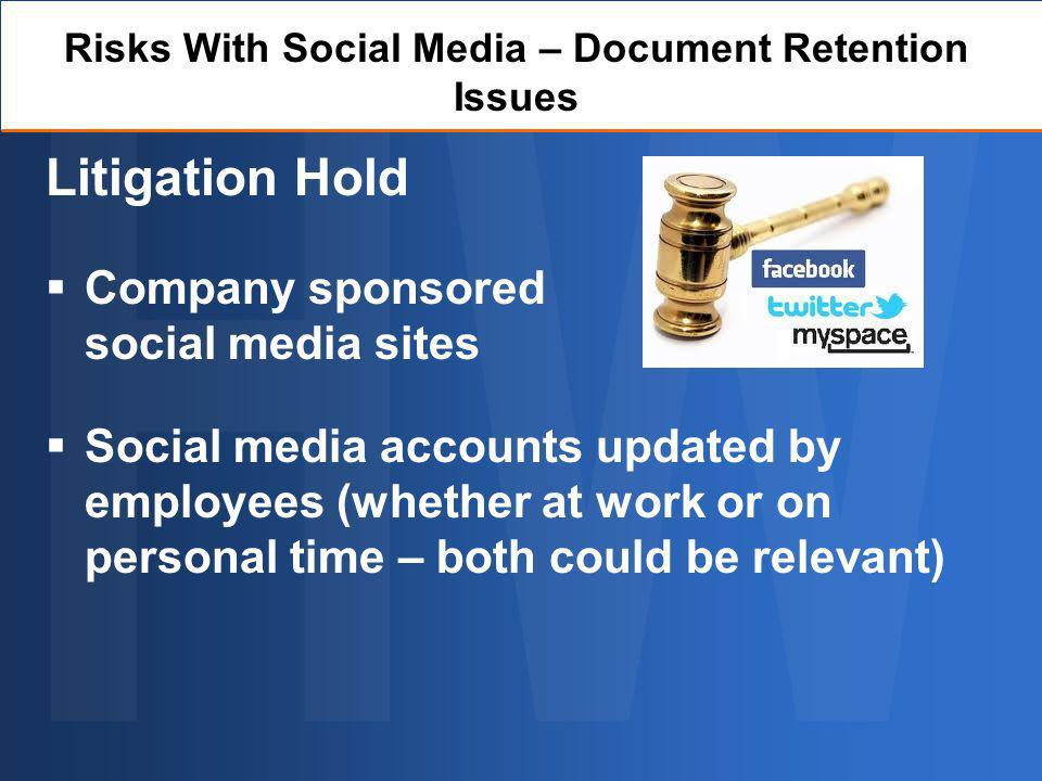 Risks With Social Media – Document Retention Issues Litigation Hold Company sponsored social media sites Social media accounts updated by employees (whether at work or on personal time – both could be relevant)