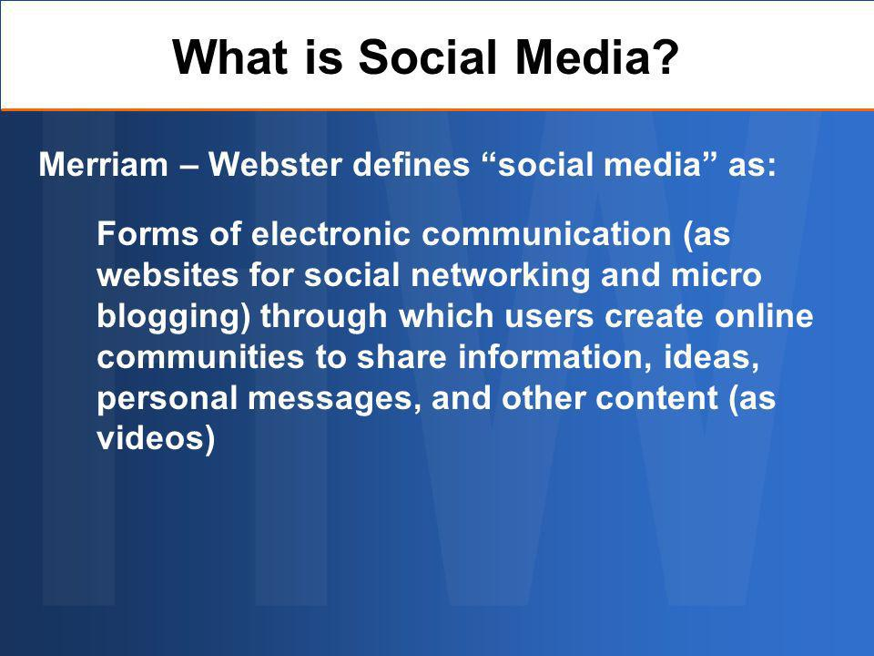 Merriam – Webster defines social media as: Forms of electronic communication (as websites for social networking and micro blogging) through which users create online communities to share information, ideas, personal messages, and other content (as videos) What is Social Media