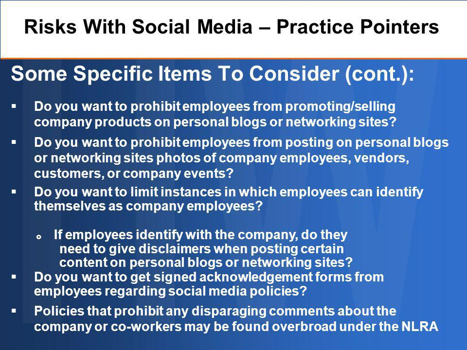 Some Specific Items To Consider (cont.): Do you want to prohibit employees from promoting/selling company products on personal blogs or networking sites.