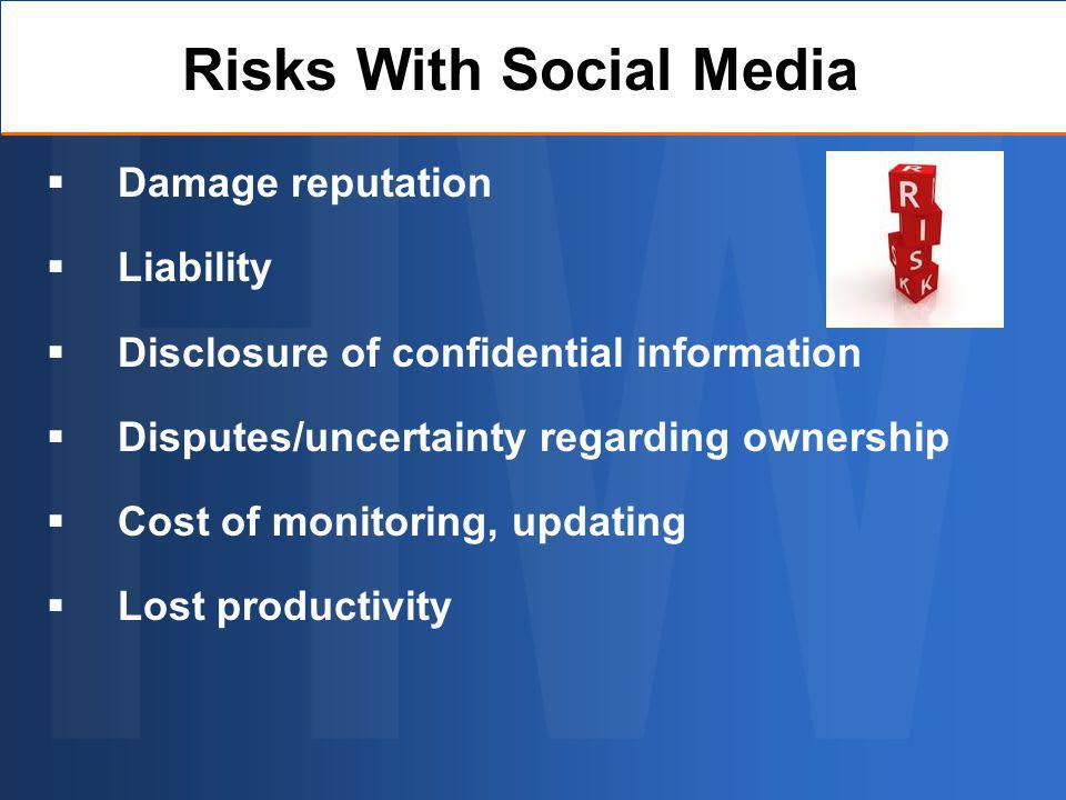 Damage reputation Liability Disclosure of confidential information Disputes/uncertainty regarding ownership Cost of monitoring, updating Lost productivity Risks With Social Media