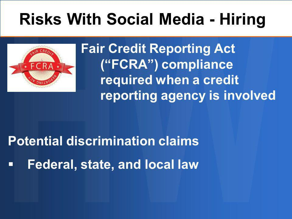 Fair Credit Reporting Act (FCRA) compliance required when a credit reporting agency is involved Risks With Social Media - Hiring Potential discrimination claims Federal, state, and local law