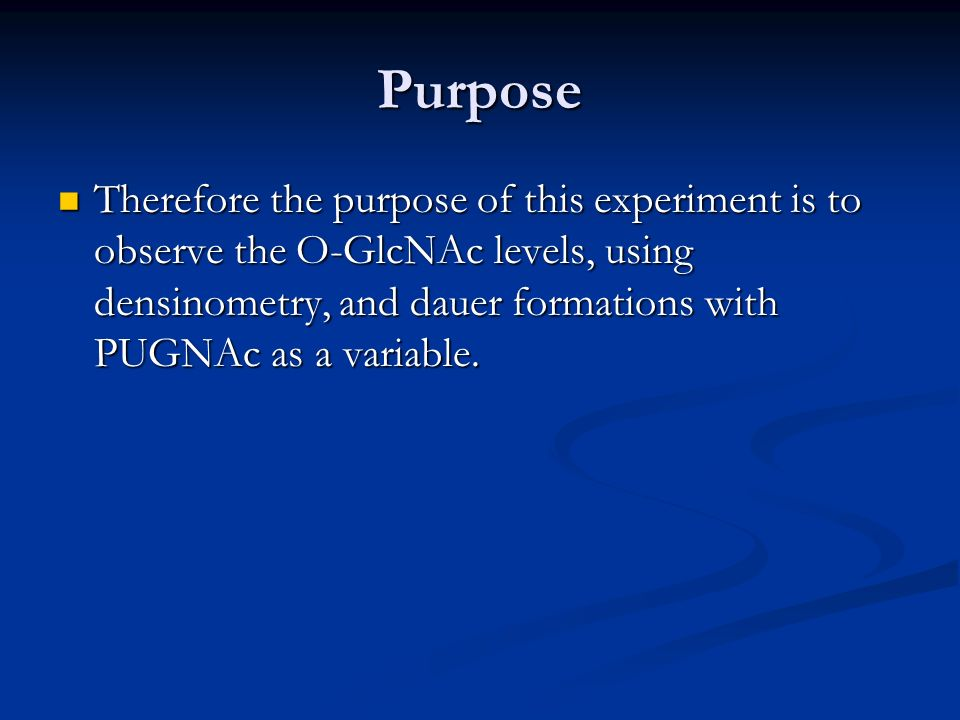 Purpose Therefore the purpose of this experiment is to observe the O-GlcNAc levels, using densinometry, and dauer formations with PUGNAc as a variable