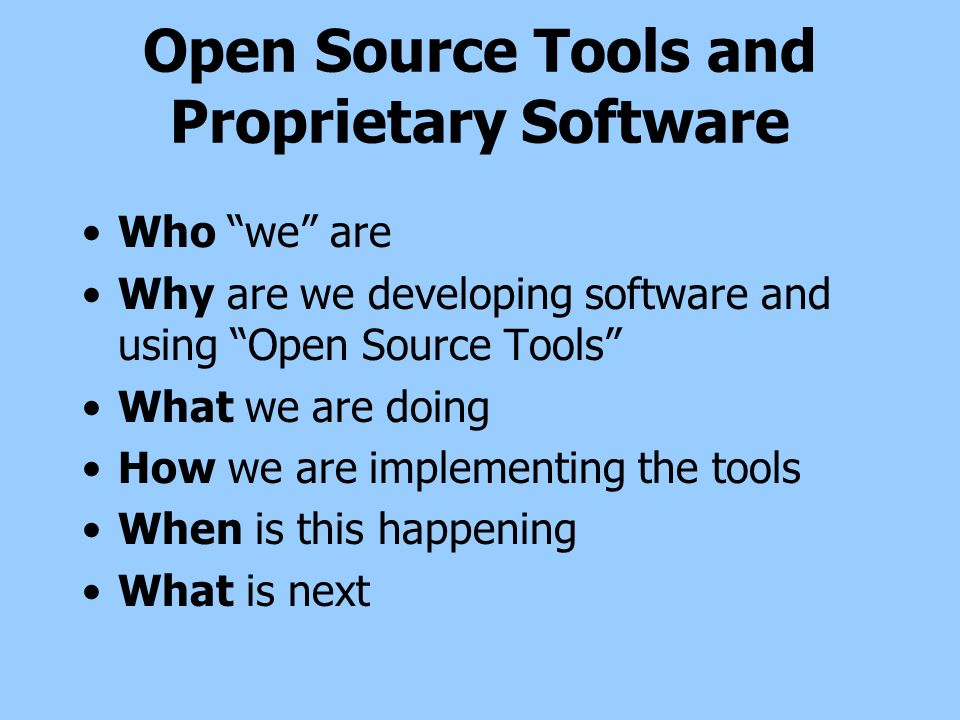 Open Source Tools and Proprietary Software Who we are Why are we developing software and using Open Source Tools What we are doing How we are implementing the tools When is this happening What is next