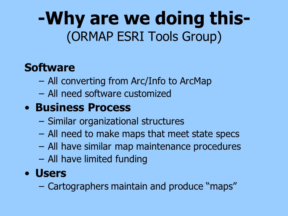 -Why are we doing this- (ORMAP ESRI Tools Group) Software –All converting from Arc/Info to ArcMap –All need software customized Business Process –Similar organizational structures –All need to make maps that meet state specs –All have similar map maintenance procedures –All have limited funding Users –Cartographers maintain and produce maps