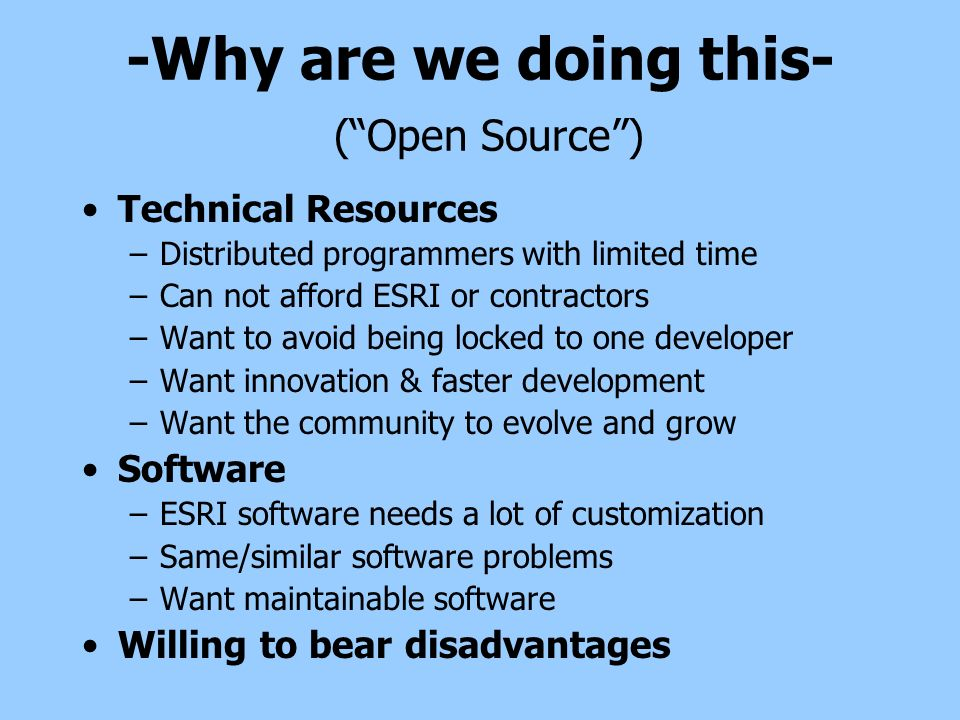 -Why are we doing this- (Open Source) Technical Resources –Distributed programmers with limited time –Can not afford ESRI or contractors –Want to avoid being locked to one developer –Want innovation & faster development –Want the community to evolve and grow Software –ESRI software needs a lot of customization –Same/similar software problems –Want maintainable software Willing to bear disadvantages