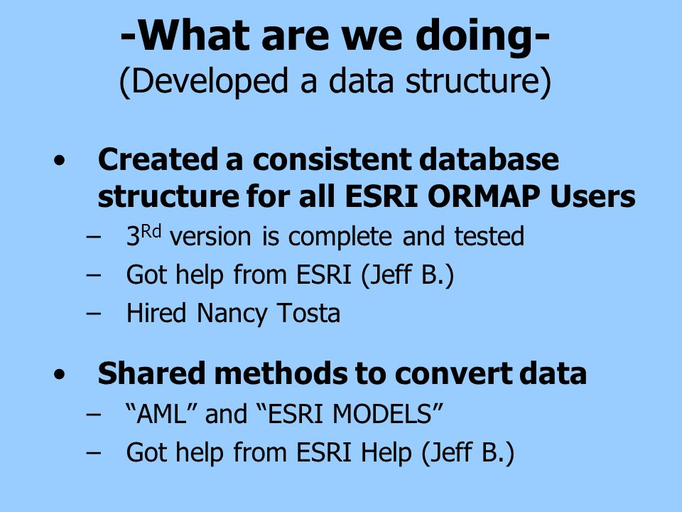 -What are we doing- (Developed a data structure) Created a consistent database structure for all ESRI ORMAP Users –3 Rd version is complete and tested –Got help from ESRI (Jeff B.) –Hired Nancy Tosta Shared methods to convert data –AML and ESRI MODELS –Got help from ESRI Help (Jeff B.)