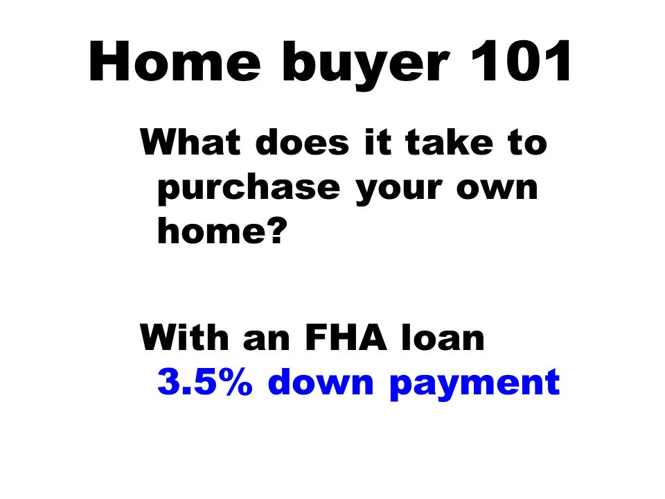 What does it take to purchase your own home? With an FHA loan 3.5% down payment