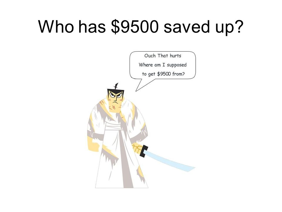 Who has $9500 saved up?