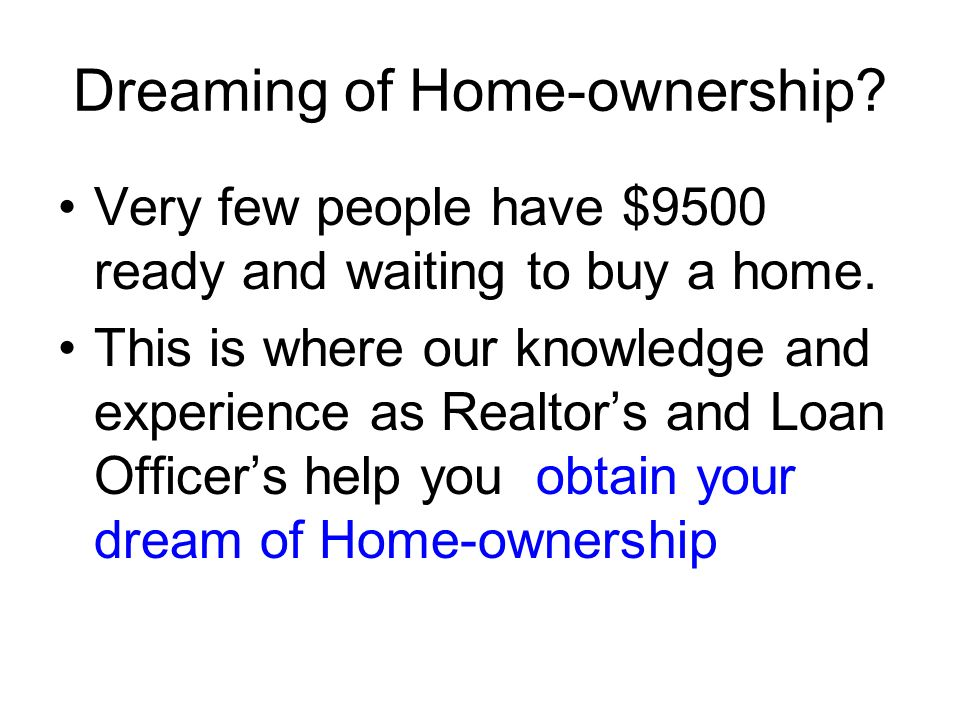 Dreaming of Home-ownership. Very few people have $9500 ready and waiting to buy a home.