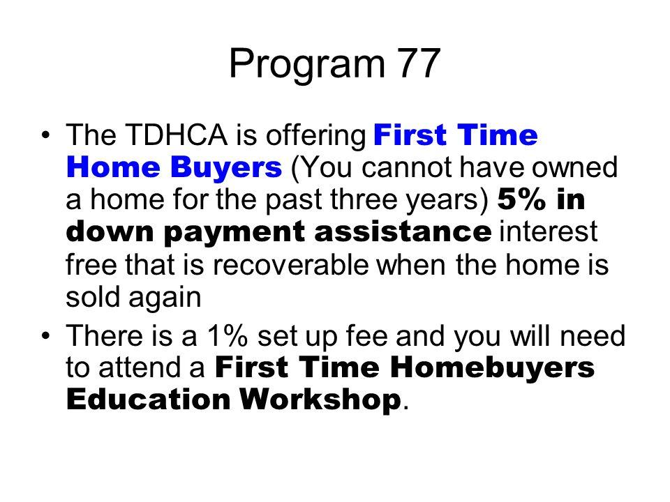 Program 77 The TDHCA is offering First Time Home Buyers (You cannot have owned a home for the past three years) 5% in down payment assistance interest