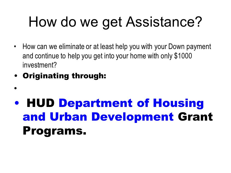 How do we get Assistance? How can we eliminate or at least help you with your Down payment and continue to help you get into your home with only $1000