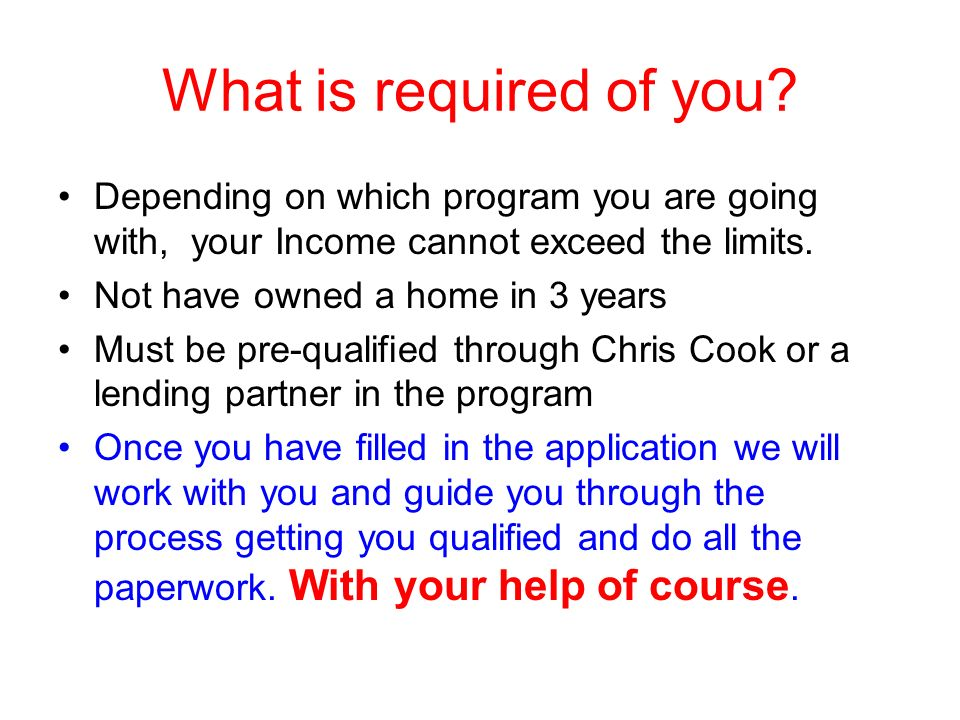 What is required of you? Depending on which program you are going with, your Income cannot exceed the limits. Not have owned a home in 3 years Must be