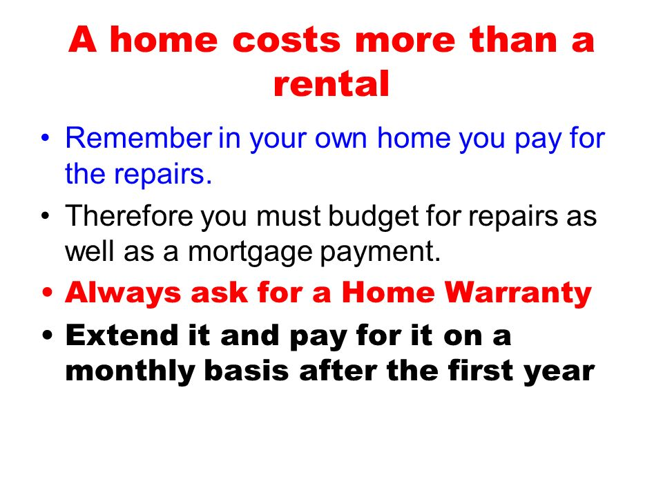 A home costs more than a rental Remember in your own home you pay for the repairs. Therefore you must budget for repairs as well as a mortgage payment