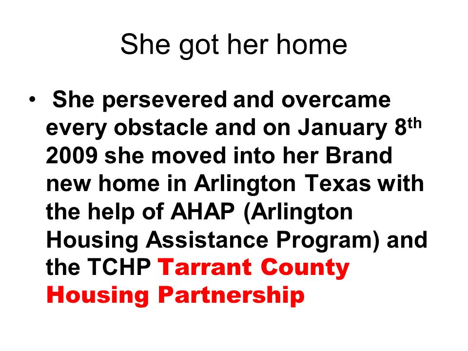 She got her home She persevered and overcame every obstacle and on January 8 th 2009 she moved into her Brand new home in Arlington Texas with the hel