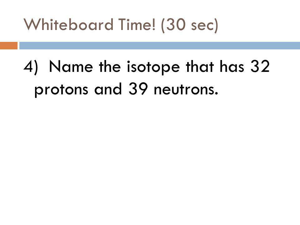 Whiteboard Time! (15 sec) 3) Which element has 47 protons