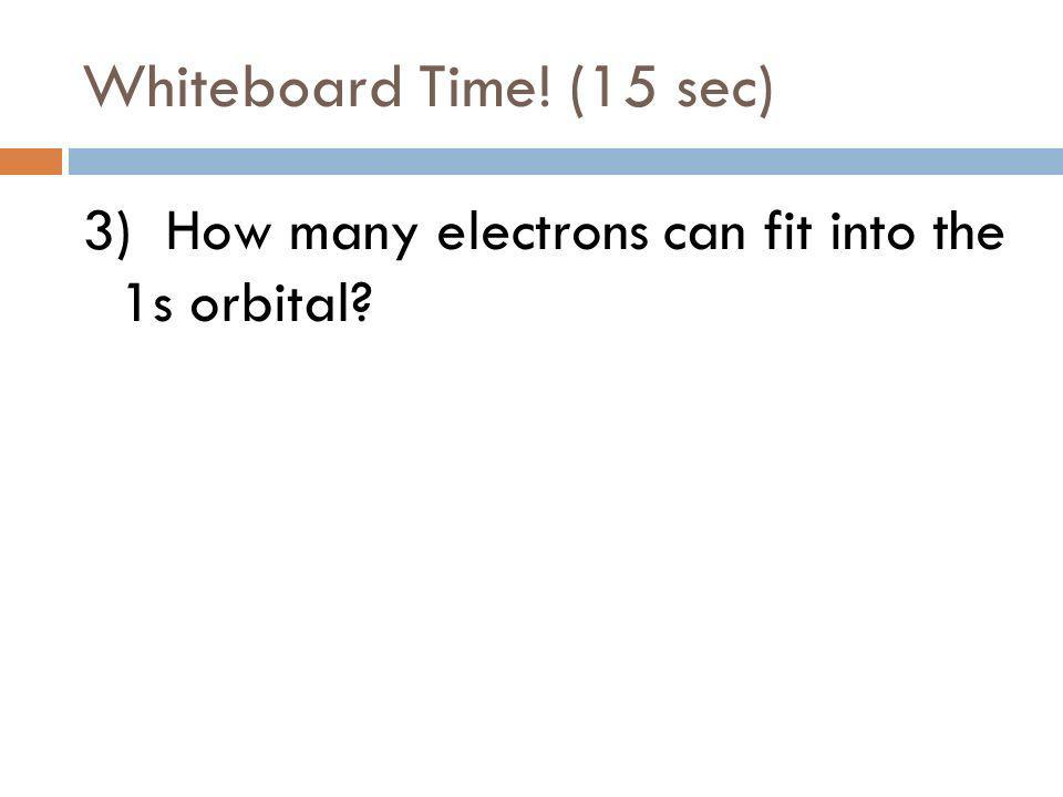 Whiteboard Time! (15 sec) 2) How many electrons can fit into the 4d orbital?