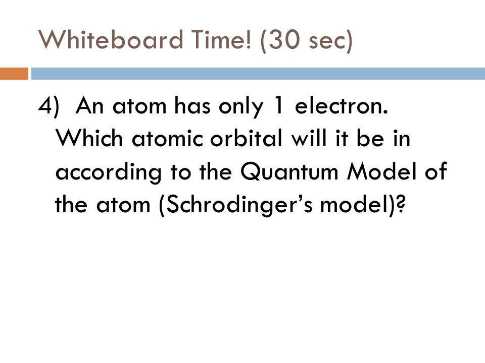Whiteboard Time! (15 sec) 3) How many electrons can fit into the 1s orbital?