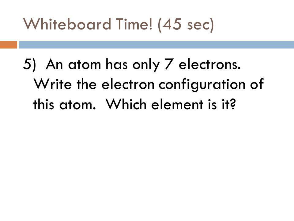 Whiteboard Time. (30 sec) 4) An atom has only 1 electron.
