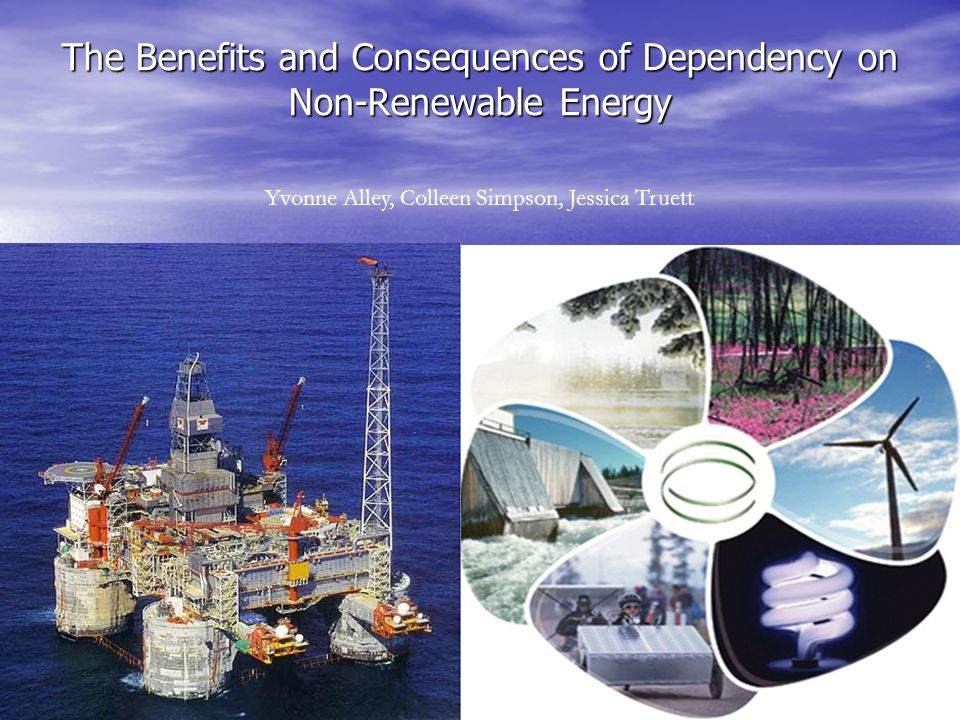 The Benefits and Consequences of Dependency on Non-Renewable Energy Yvonne Alley, Colleen Simpson, Jessica Truett