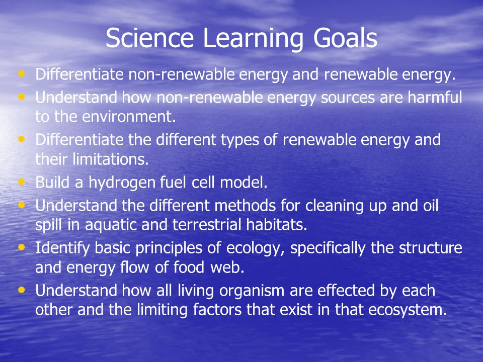 Science Learning Goals Differentiate non-renewable energy and renewable energy. Understand how non-renewable energy sources are harmful to the environ