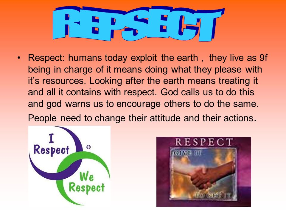 Respect: humans today exploit the earth, they live as 9f being in charge of it means doing what they please with its resources.