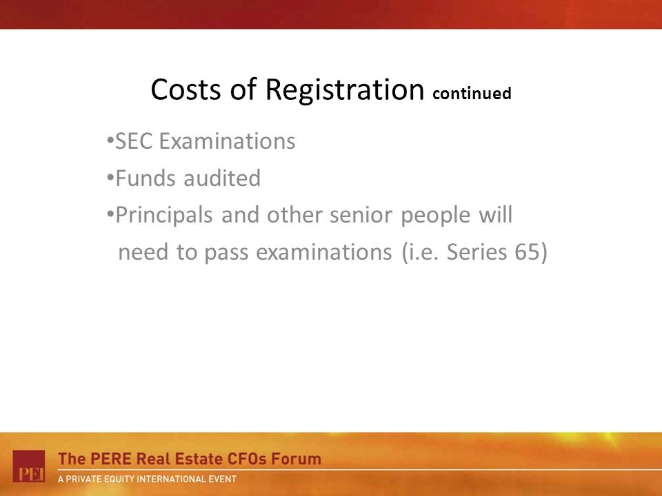 Costs of Registration continued SEC Examinations Funds audited Principals and other senior people will need to pass examinations (i.e. Series 65)