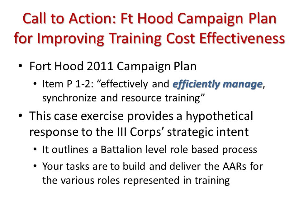 Call to Action: Ft Hood Campaign Plan for Improving Training Cost Effectiveness Fort Hood 2011 Campaign Plan efficientlymanage Item P 1-2: effectively