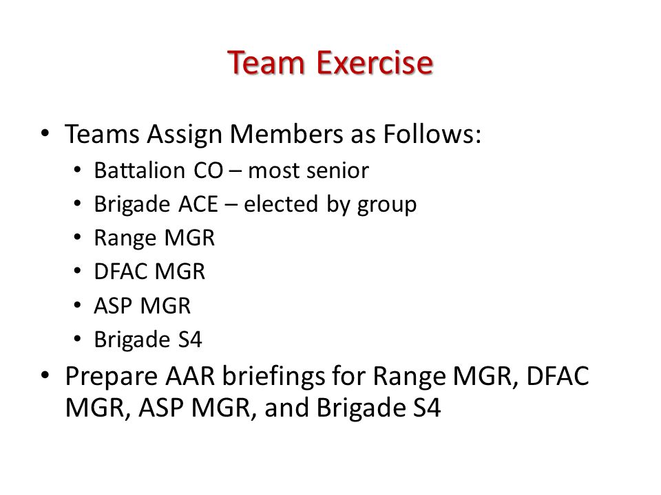 Team Exercise Teams Assign Members as Follows: Battalion CO – most senior Brigade ACE – elected by group Range MGR DFAC MGR ASP MGR Brigade S4 Prepare
