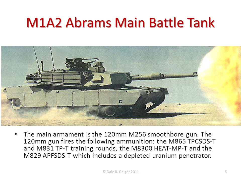 The main armament is the 120mm M256 smoothbore gun. The 120mm gun fires the following ammunition: the M865 TPCSDS-T and M831 TP-T training rounds, the