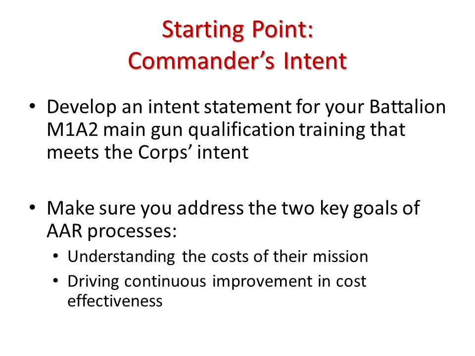 Starting Point: Commanders Intent Develop an intent statement for your Battalion M1A2 main gun qualification training that meets the Corps intent Make