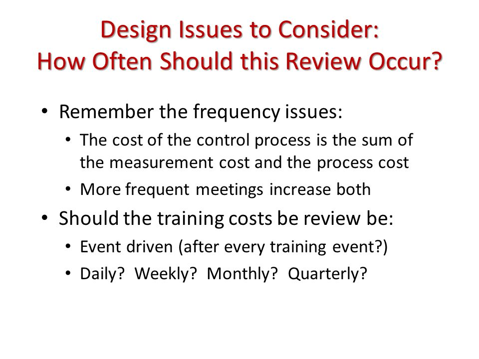 Design Issues to Consider: How Often Should this Review Occur? Remember the frequency issues: The cost of the control process is the sum of the measur