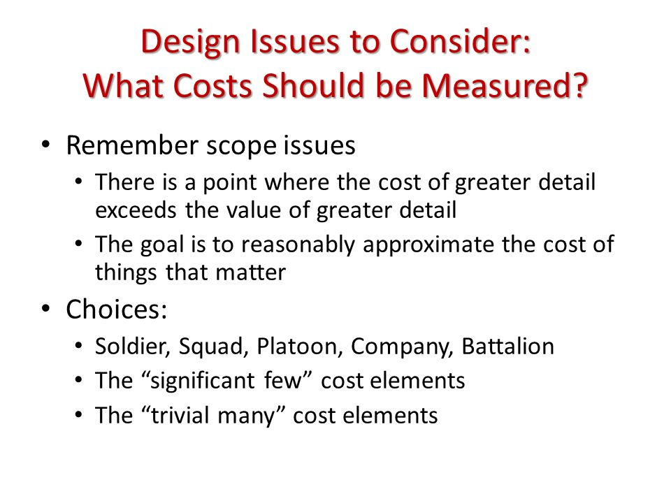 Design Issues to Consider: What Costs Should be Measured? Remember scope issues There is a point where the cost of greater detail exceeds the value of