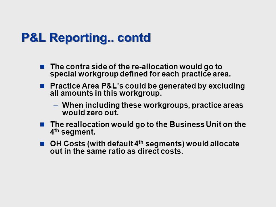 P&L Reporting.. contd The contra side of the re-allocation would go to special workgroup defined for each practice area. Practice Area P&Ls could be g