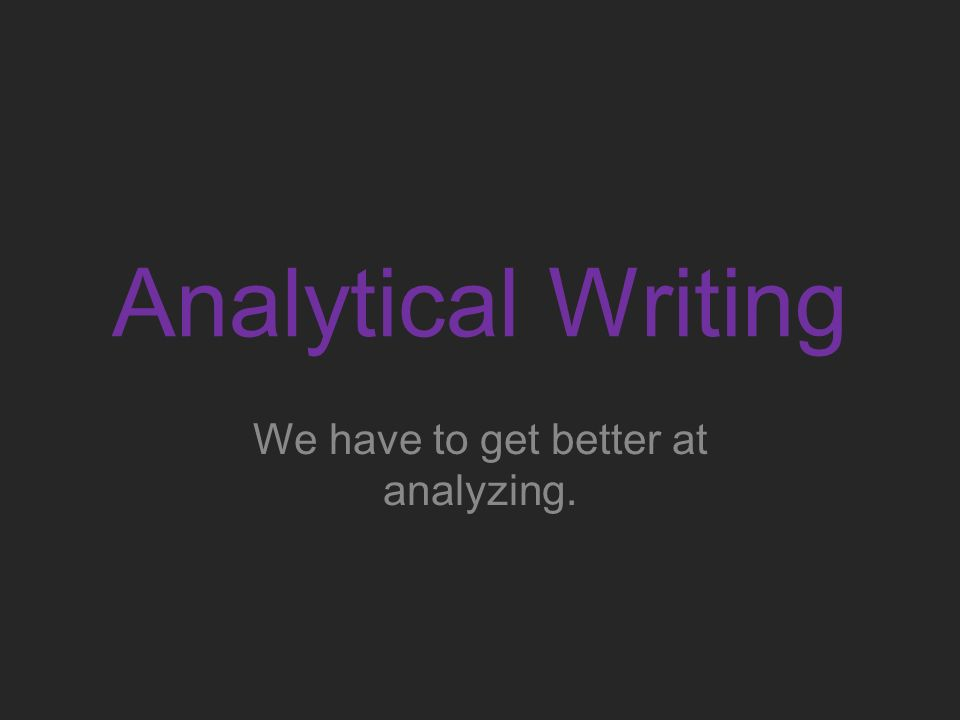 Analytical Writing We have to get better at analyzing.