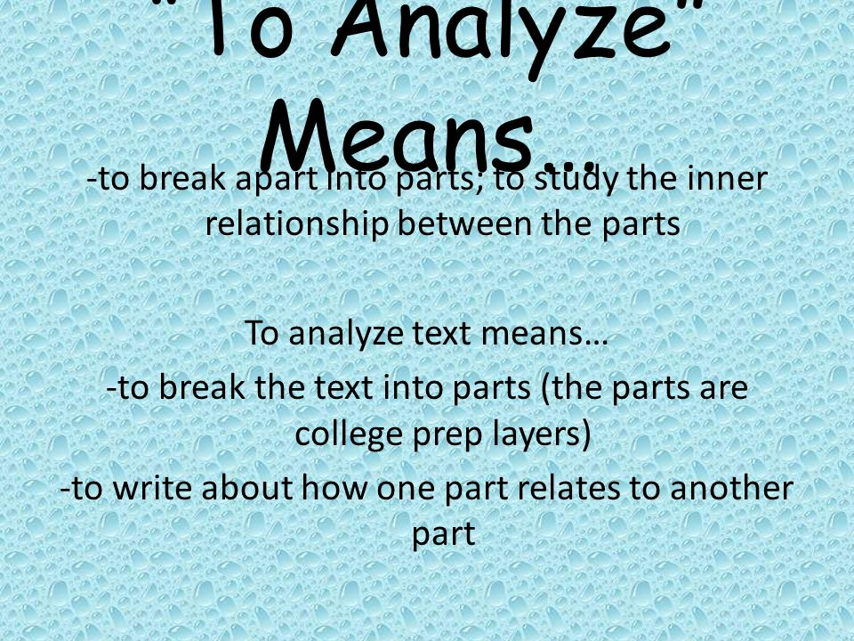 To Analyze Means… -to break apart into parts; to study the inner relationship between the parts To analyze text means… -to break the text into parts (