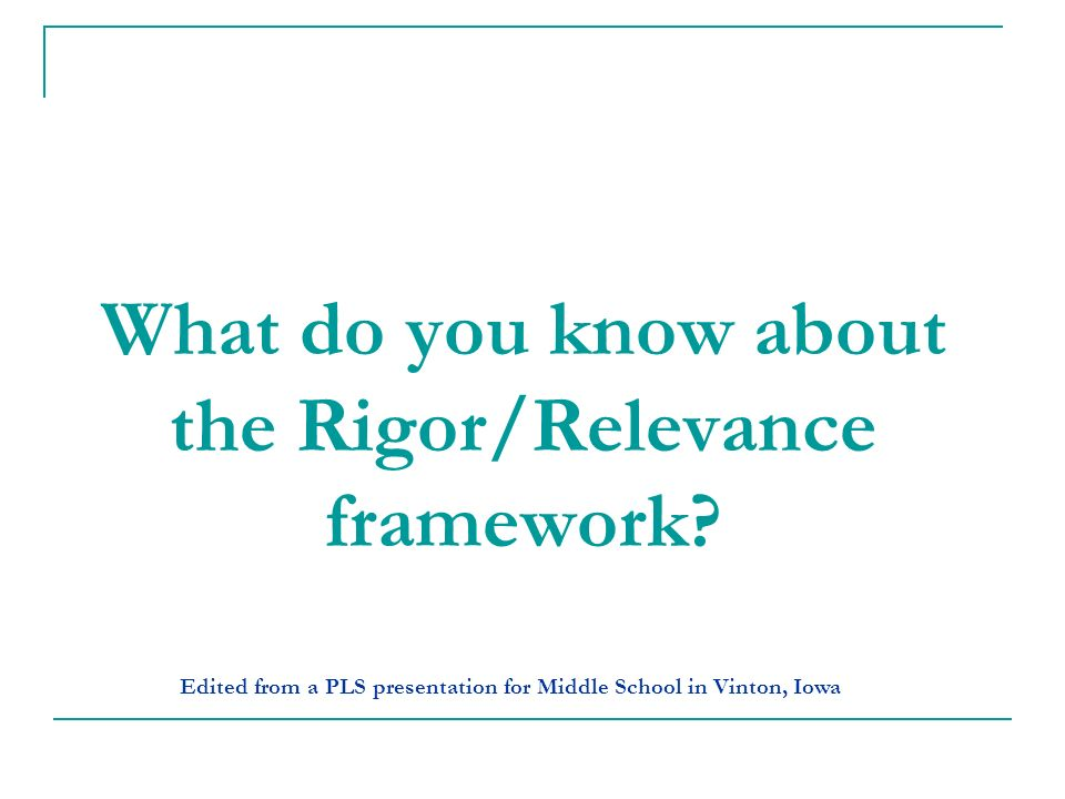 What do you know about the Rigor/Relevance framework? Edited from a PLS presentation for Middle School in Vinton, Iowa