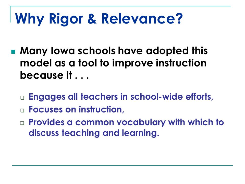 Why Rigor & Relevance? Many Iowa schools have adopted this model as a tool to improve instruction because it... Engages all teachers in school-wide ef