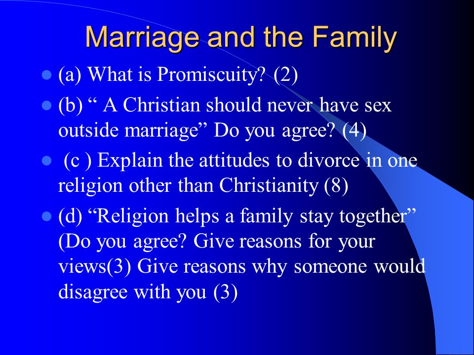 (a) What is Promiscuity? (2) (b) A Christian should never have sex outside marriage Do you agree? (4) (c ) Explain the attitudes to divorce in one rel