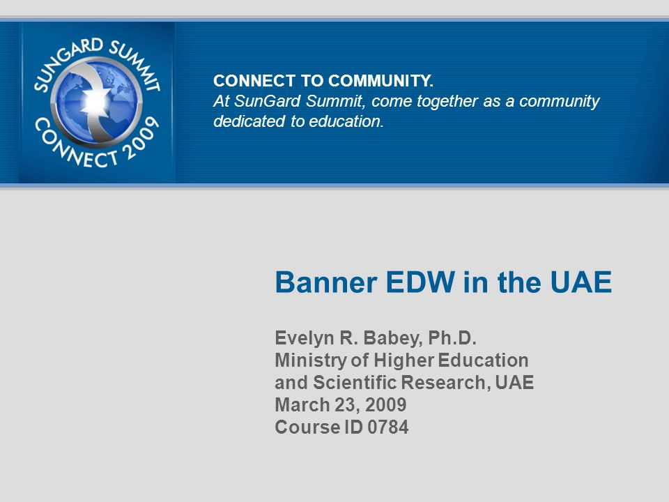 Banner EDW in the UAE Evelyn R. Babey, Ph.D. Ministry of Higher Education and Scientific Research, UAE March 23, 2009 Course ID 0784 CONNECT TO COMMUN