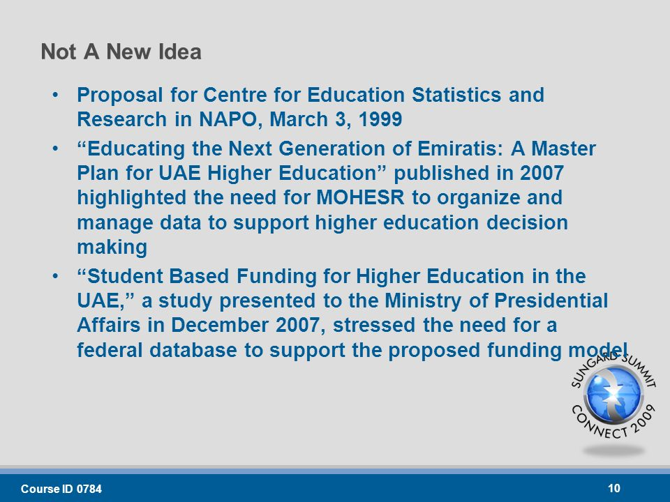 Not A New Idea Proposal for Centre for Education Statistics and Research in NAPO, March 3, 1999 Educating the Next Generation of Emiratis: A Master Plan for UAE Higher Education published in 2007 highlighted the need for MOHESR to organize and manage data to support higher education decision making Student Based Funding for Higher Education in the UAE, a study presented to the Ministry of Presidential Affairs in December 2007, stressed the need for a federal database to support the proposed funding model Course ID