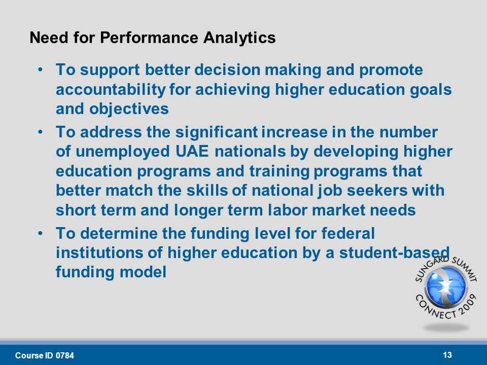 Need for Performance Analytics To support better decision making and promote accountability for achieving higher education goals and objectives To address the significant increase in the number of unemployed UAE nationals by developing higher education programs and training programs that better match the skills of national job seekers with short term and longer term labor market needs To determine the funding level for federal institutions of higher education by a student-based funding model Course ID