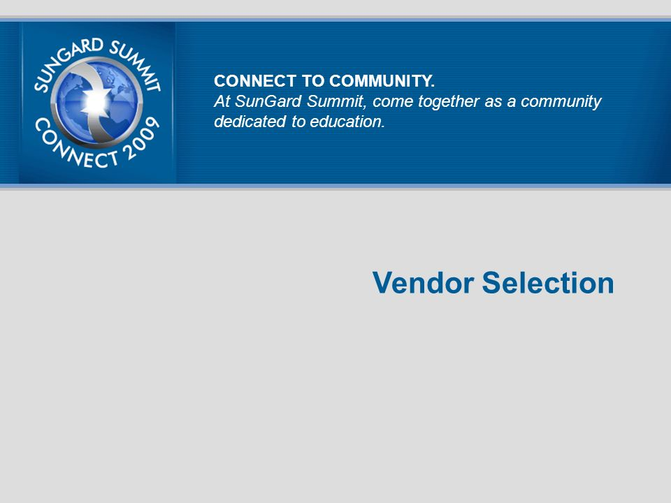 Vendor Selection CONNECT TO COMMUNITY. At SunGard Summit, come together as a community dedicated to education.