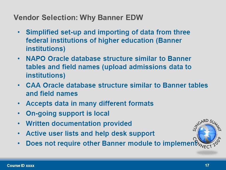 Vendor Selection: Why Banner EDW Simplified set-up and importing of data from three federal institutions of higher education (Banner institutions) NAPO Oracle database structure similar to Banner tables and field names (upload admissions data to institutions) CAA Oracle database structure similar to Banner tables and field names Accepts data in many different formats On-going support is local Written documentation provided Active user lists and help desk support Does not require other Banner module to implement Course ID xxxx 17