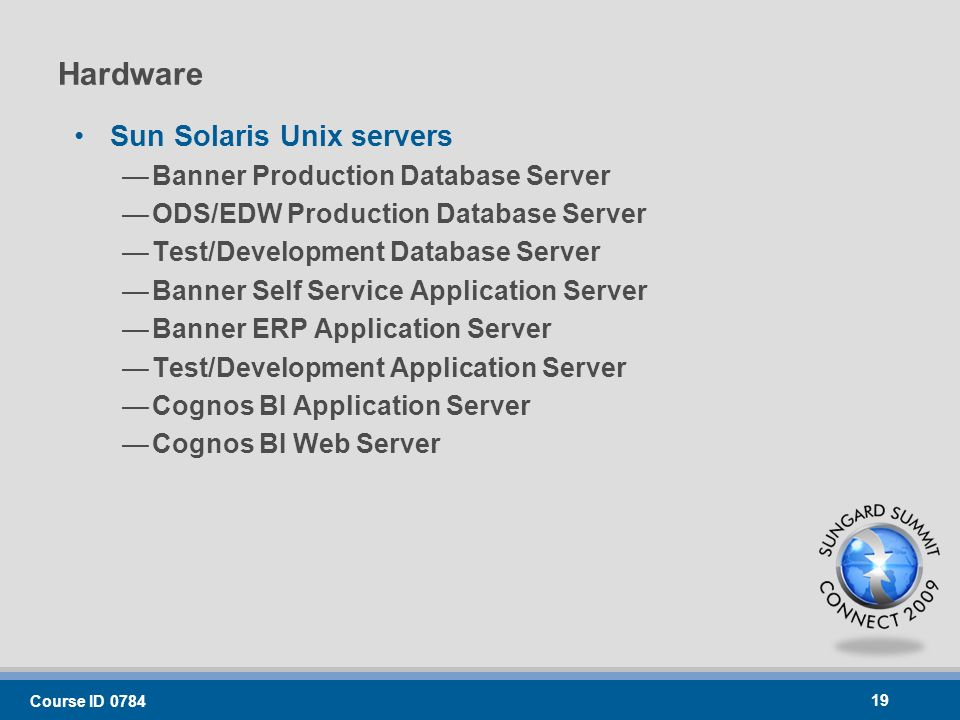 Hardware Sun Solaris Unix servers Banner Production Database Server ODS/EDW Production Database Server Test/Development Database Server Banner Self Service Application Server Banner ERP Application Server Test/Development Application Server Cognos BI Application Server Cognos BI Web Server Course ID