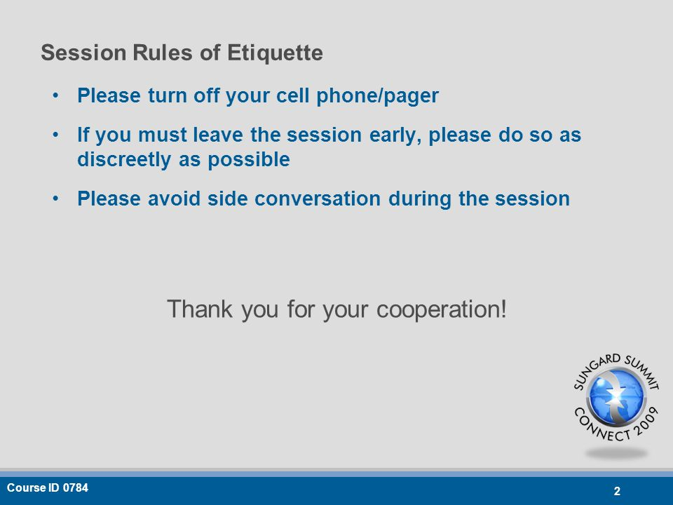 Course ID 0784 2 Session Rules of Etiquette Please turn off your cell phone/pager If you must leave the session early, please do so as discreetly as possible Please avoid side conversation during the session Thank you for your cooperation!