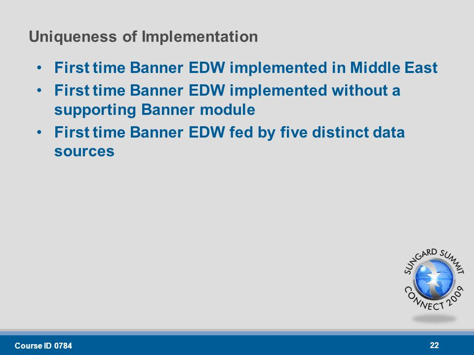 Uniqueness of Implementation First time Banner EDW implemented in Middle East First time Banner EDW implemented without a supporting Banner module First time Banner EDW fed by five distinct data sources Course ID 0784 22