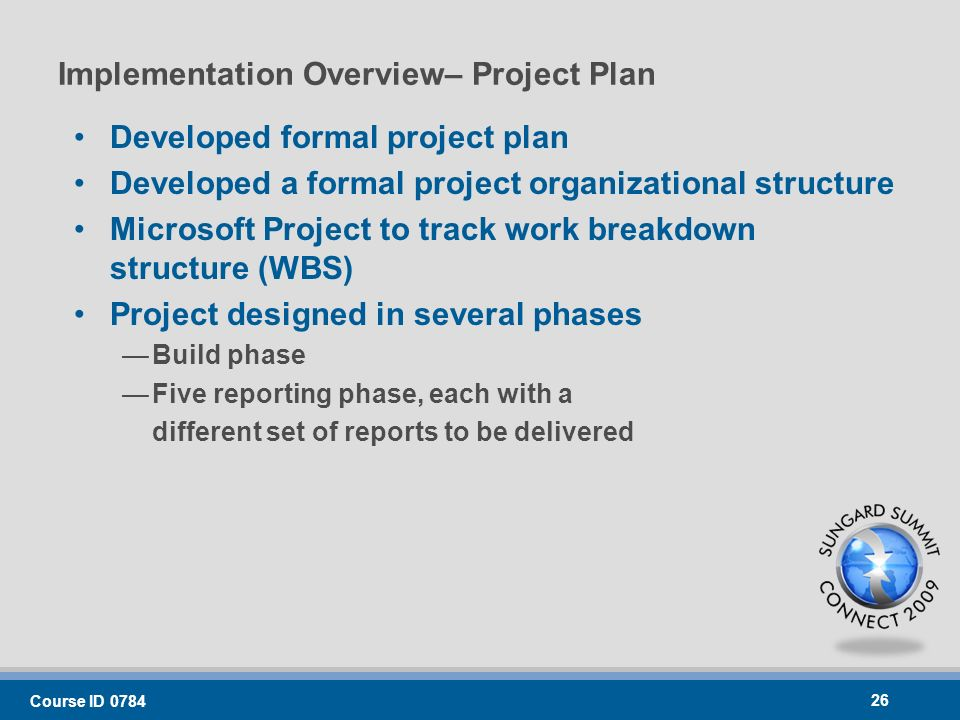 Implementation Overview– Project Plan Developed formal project plan Developed a formal project organizational structure Microsoft Project to track work breakdown structure (WBS) Project designed in several phases Build phase Five reporting phase, each with a different set of reports to be delivered Course ID