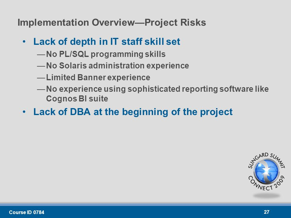 Implementation OverviewProject Risks Lack of depth in IT staff skill set No PL/SQL programming skills No Solaris administration experience Limited Banner experience No experience using sophisticated reporting software like Cognos BI suite Lack of DBA at the beginning of the project Course ID 0784 27