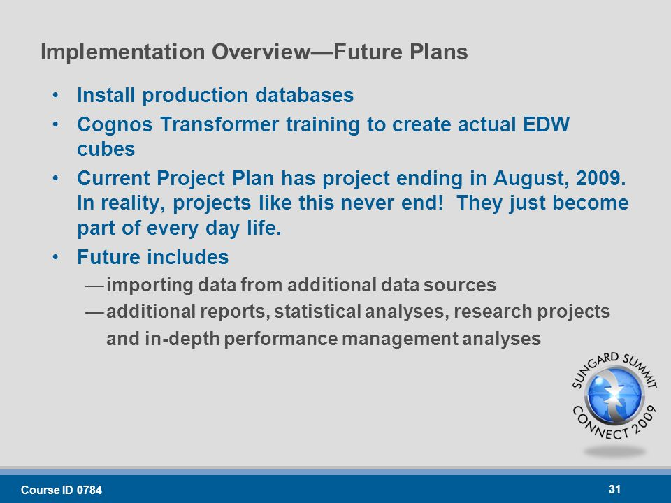 Implementation OverviewFuture Plans Install production databases Cognos Transformer training to create actual EDW cubes Current Project Plan has project ending in August, 2009.